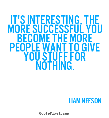 Make personalized picture quotes about success - It's interesting, the more successful you become the more people want..