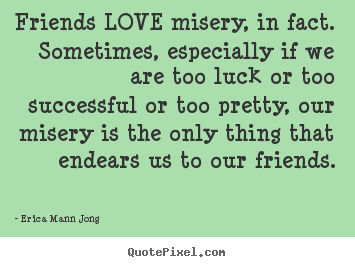 How to design picture quotes about success - Friends love misery, in fact. sometimes, especially if we..