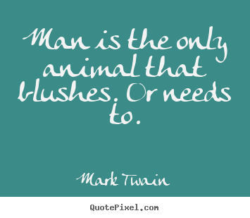Quote about success - Man is the only animal that blushes. or needs to.