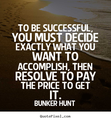 Success quotes - To be successful, you must decide exactly what you want to accomplish,..