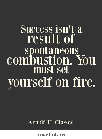 Success sayings - Success isn't a result of spontaneous combustion...