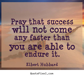 Pray that success will not come any faster than you are.. Elbert Hubbard top success quotes