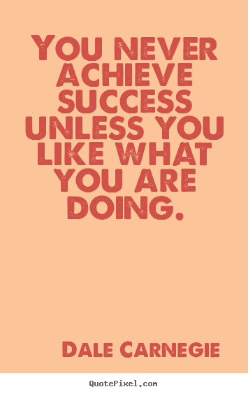 Success quotes - You never achieve success unless you like what you are doing.