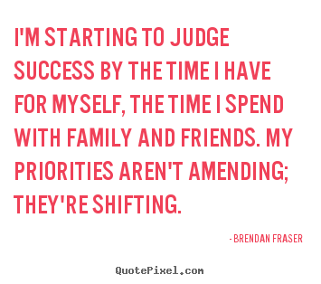 I'm starting to judge success by the time i have for myself,.. Brendan Fraser good success quote