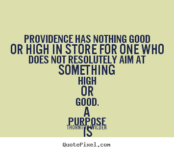 Providence has nothing good or high in store for one who does not resolutely.. Thornton Wilder great success quote