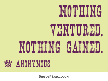 Success quote - Nothing ventured, nothing gained.
