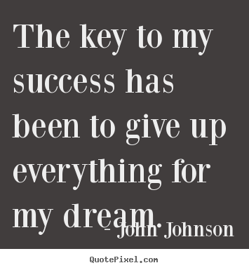 Success quotes - The key to my success has been to give up everything for..