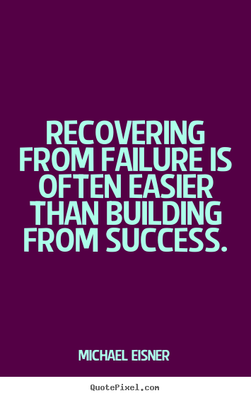 Quotes about success - Recovering from failure is often easier than building from..