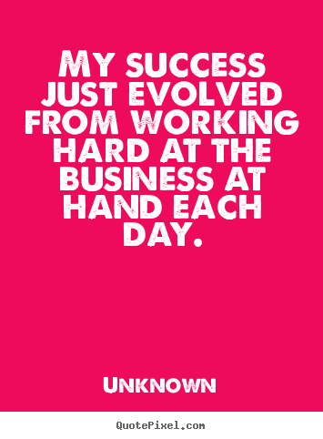 Design picture quotes about success - My success just evolved from working hard at the business at hand..