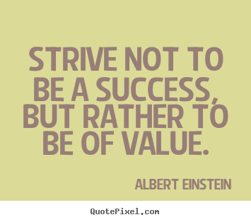 Quote about success - Strive not to be a success, but rather to..