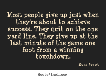 Ross Perot picture quotes - Most people give up just when they're about.. - Success quotes