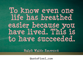 Ralph Waldo Emerson poster quotes - To know even one life has breathed easier.. - Success quotes