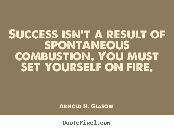 Success quote - Success isn't a result of spontaneous combustion. you..