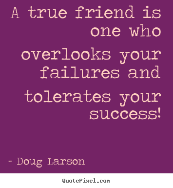 Doug Larson picture quotes - A true friend is one who overlooks your failures.. - Success quotes
