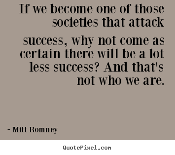 Mitt Romney image quote - If we become one of those societies that attack success,.. - Success quotes