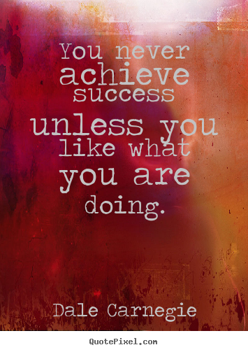 Dale Carnegie picture quotes - You never achieve success unless you like what you are doing. - Success quotes