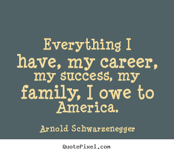 Arnold Schwarzenegger picture quotes - Everything i have, my career, my success,.. - Success quote