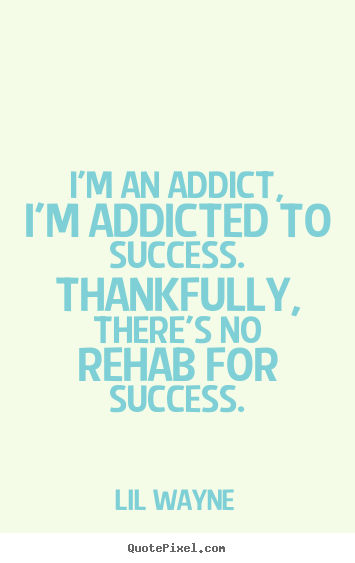Design custom picture quotes about success - I'm an addict, i'm addicted to success. thankfully, there's no rehab..