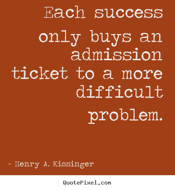 Sayings about success - Each success only buys an admission ticket to a more difficult..