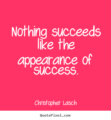 Christopher Lasch poster quote - Nothing succeeds like the appearance of success. - Success quotes
