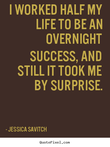 Quotes about success - I worked half my life to be an overnight success, and..