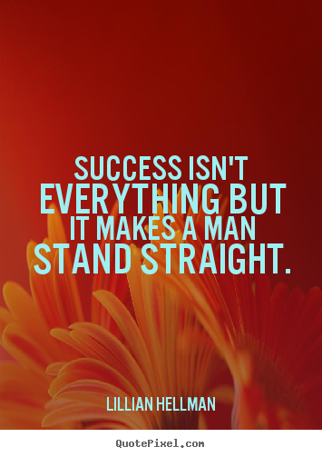 Success quotes - Success isn't everything but it makes a man stand straight.