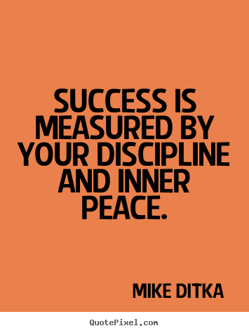 Success is measured by your discipline and inner peace. Mike Ditka good success quotes