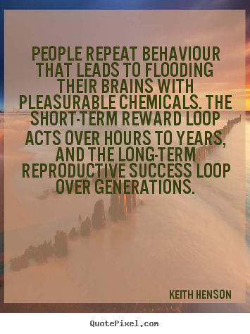 People repeat behaviour that leads to flooding their brains with pleasurable.. Keith Henson top success quotes