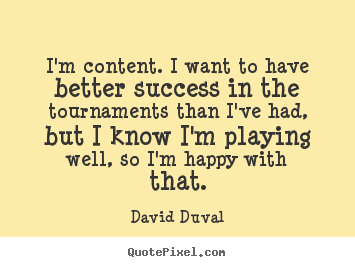 David Duval image quotes - I'm content. i want to have better success in the tournaments than i've.. - Success quotes