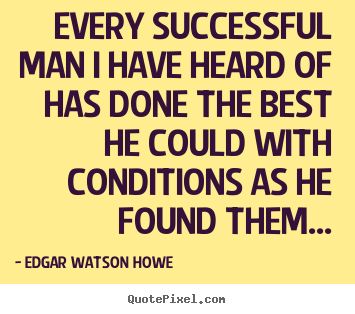 Every successful man i have heard of has done the best he.. Edgar Watson Howe famous success quotes