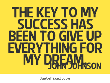 Quotes about success - The key to my success has been to give up everything..