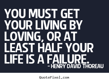 You must get your living by loving, or at least half your life is.. Henry David Thoreau popular success quotes