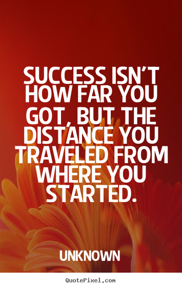 Success isn't how far you got, but the distance.. Unknown best success quotes