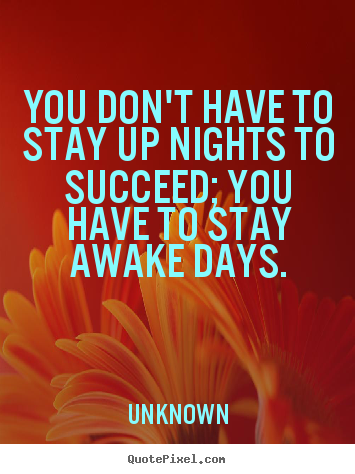 Unknown poster quote - You don't have to stay up nights to succeed; you have.. - Success quotes