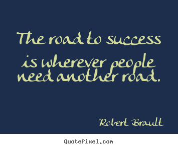 Robert Brault picture quotes - The road to success is wherever people need another road. - Success quotes