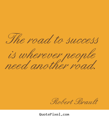 Robert Brault image sayings - The road to success is wherever people need another road. - Success quote