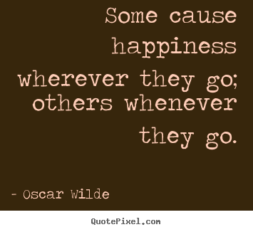 Quotes about success - Some cause happiness wherever they go; others whenever they go.
