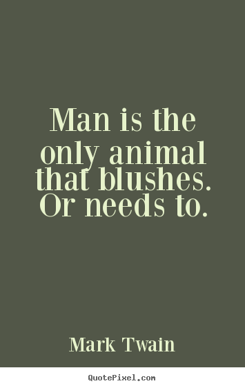 Success quote - Man is the only animal that blushes. or needs to.