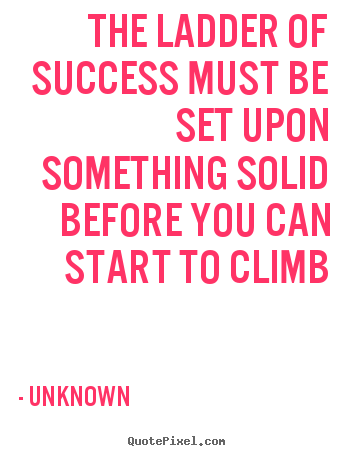 Success quotes - The ladder of success must be set upon something solid..