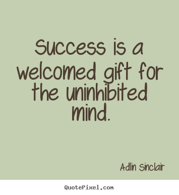 Adlin Sinclair picture quotes - Success is a welcomed gift for the uninhibited mind. - Success quote