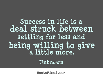 Success in life is a deal struck between settling.. Unknown greatest success quotes