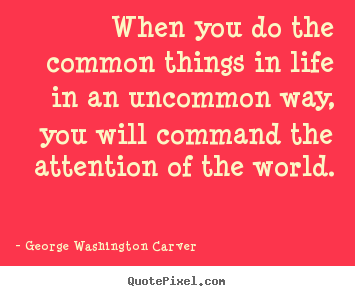 Quote about success - When you do the common things in life in an uncommon..