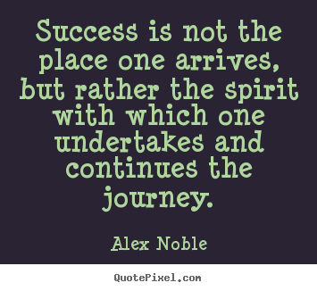Alex Noble picture sayings - Success is not the place one arrives, but rather.. - Success quote