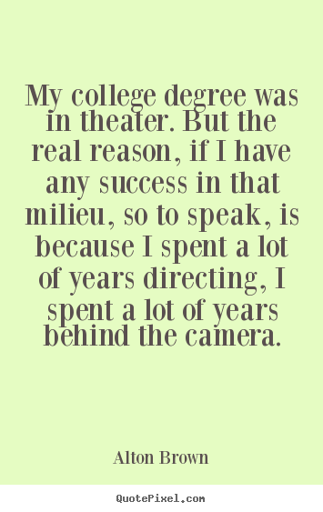 Success quote - My college degree was in theater. but the real reason, if..