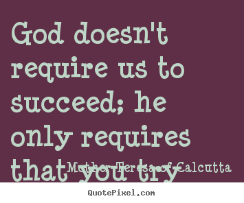 God doesn't require us to succeed; he only.. Mother Teresa Of Calcutta top success quotes