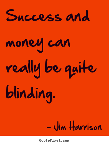 Jim Harrison picture quotes - Success and money can really be quite blinding. - Success quotes