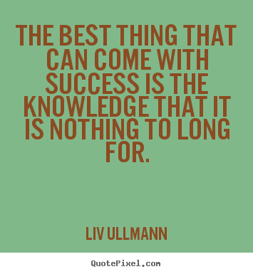 Success quotes - The best thing that can come with success is the knowledge that it is..