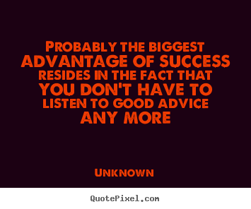 Probably the biggest advantage of success.. Unknown  success quote