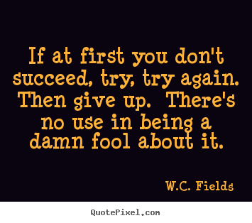 Design custom picture quote about success - If at first you don't succeed, try, try again. ..